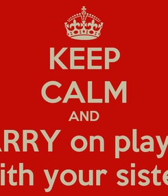 Poster: KEEP CALM AND CARRY on playing with your sister