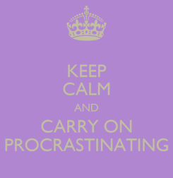 Poster: KEEP CALM AND CARRY ON PROCRASTINATING