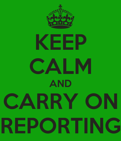 Poster: KEEP CALM AND CARRY ON REPORTING