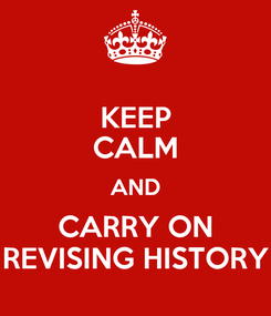 Poster: KEEP CALM AND CARRY ON REVISING HISTORY
