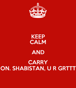 Poster: KEEP CALM AND CARRY ON. SHABISTAN, U R GRTTT