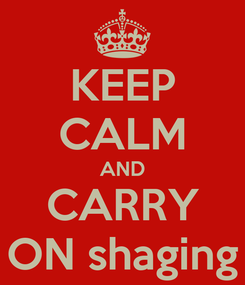 Poster: KEEP CALM AND CARRY ON shaging