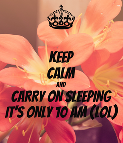Poster: KEEP CALM AND CARRY ON SLEEPING IT'S ONLY 10 am (lol)