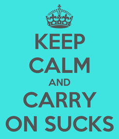Poster: KEEP CALM AND CARRY ON SUCKS