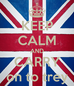 Poster: KEEP CALM AND CARRY on to trey
