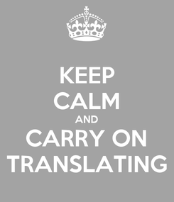 Poster: KEEP CALM AND CARRY ON TRANSLATING