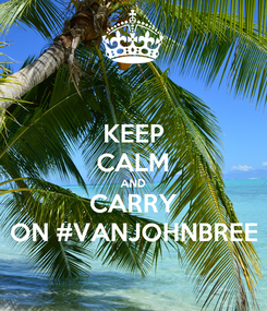 Poster: KEEP CALM AND CARRY ON #VANJOHNBREE