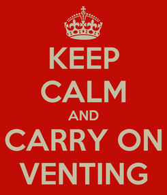 Poster: KEEP CALM AND CARRY ON VENTING