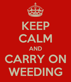 Poster: KEEP CALM AND CARRY ON WEEDING