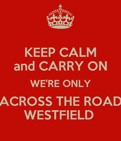 Poster: KEEP CALM and CARRY ON WE'RE ONLY ACROSS THE ROAD WESTFIELD