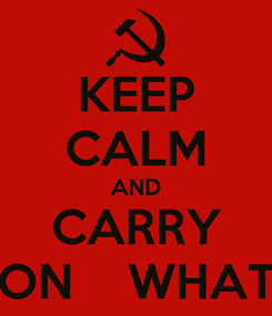 Poster: KEEP CALM AND CARRY ON    WHAT