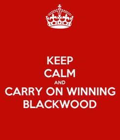 Poster: KEEP CALM AND CARRY ON WINNING BLACKWOOD
