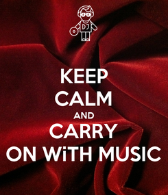 Poster: KEEP CALM AND CARRY ON WiTH MUSIC