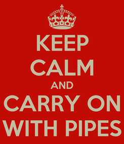 Poster: KEEP CALM AND CARRY ON WITH PIPES