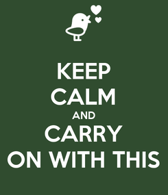 Poster: KEEP CALM AND CARRY ON WITH THIS