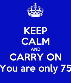 Poster: KEEP CALM AND CARRY ON You are only 75