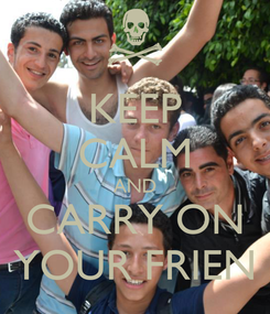 Poster: KEEP CALM AND CARRY ON YOUR FRIEN