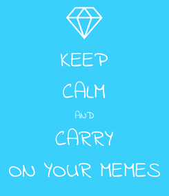 Poster: KEEP CALM AND CARRY ON YOUR MEMES
