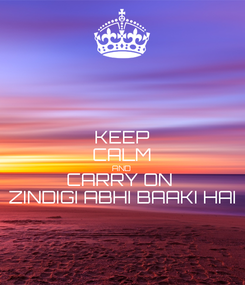 Poster: KEEP CALM AND CARRY ON  ZINDIGI ABHI BAAKI HAI
