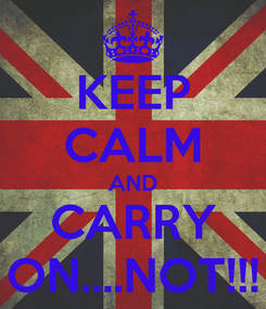Poster: KEEP CALM AND CARRY ON....NOT!!!