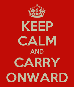 Poster: KEEP CALM AND CARRY ONWARD