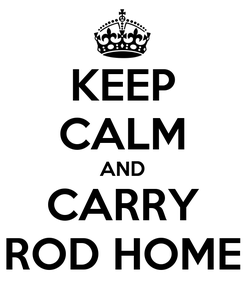 Poster: KEEP CALM AND CARRY ROD HOME