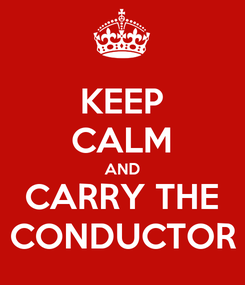 Poster: KEEP CALM AND CARRY THE CONDUCTOR