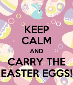Poster: KEEP CALM AND CARRY THE EASTER EGGS!