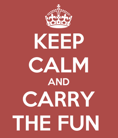 Poster: KEEP CALM AND CARRY THE FUN