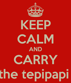 Poster: KEEP CALM AND CARRY the tepipapi