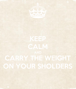 Poster: KEEP CALM AND CARRY THE WEIGHT ON YOUR SHOLDERS