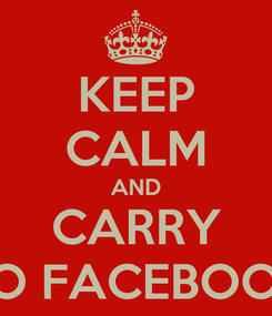 Poster: KEEP CALM AND CARRY TO FACEBOOK