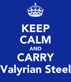 Poster: KEEP CALM AND CARRY Valyrian Steel