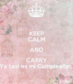 Poster: KEEP CALM AND CARRY Ya casi es mi Cumpleaños
