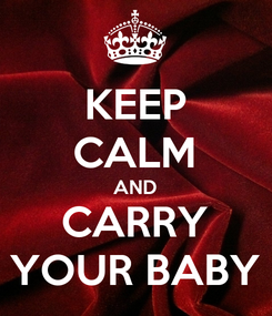 Poster: KEEP CALM AND CARRY YOUR BABY