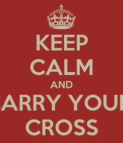 Poster: KEEP CALM AND CARRY YOUR  CROSS