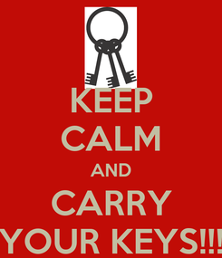 Poster: KEEP CALM AND CARRY YOUR KEYS!!!