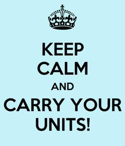 Poster: KEEP CALM AND CARRY YOUR UNITS!