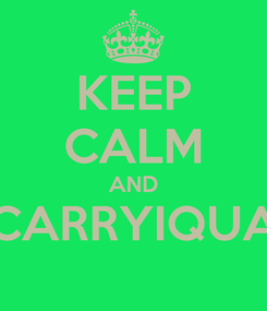 Poster: KEEP CALM AND CARRYIQUA
