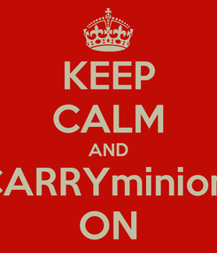 Poster: KEEP CALM AND CARRYminion  ON