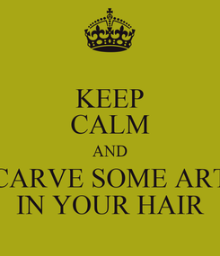 Poster: KEEP CALM AND CARVE SOME ART IN YOUR HAIR