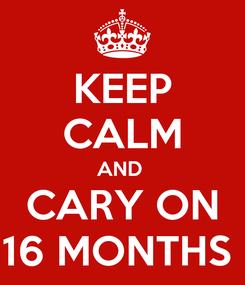 Poster: KEEP CALM AND  CARY ON 16 MONTHS