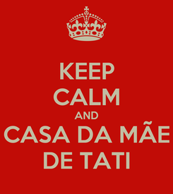 Poster: KEEP CALM AND CASA DA MÃE DE TATI