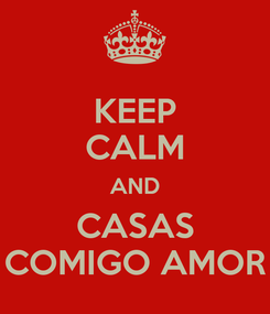 Poster: KEEP CALM AND CASAS COMIGO AMOR