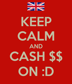 Poster: KEEP CALM AND CASH $$ ON :D