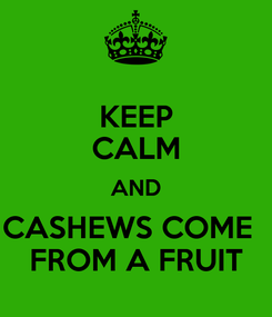 Poster: KEEP CALM AND CASHEWS COME   FROM A FRUIT