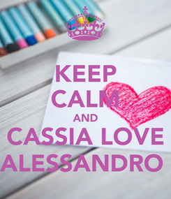 Poster: KEEP CALM AND CASSIA LOVE ALESSANDRO