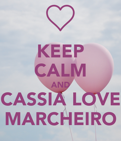 Poster: KEEP CALM AND CASSIA LOVE MARCHEIRO