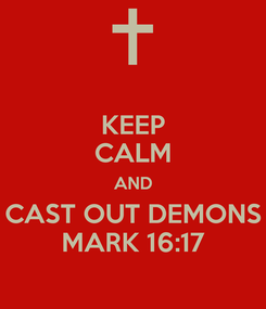 Poster: KEEP CALM AND CAST OUT DEMONS MARK 16:17
