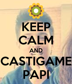 Poster: KEEP CALM AND CASTIGAME PAPI